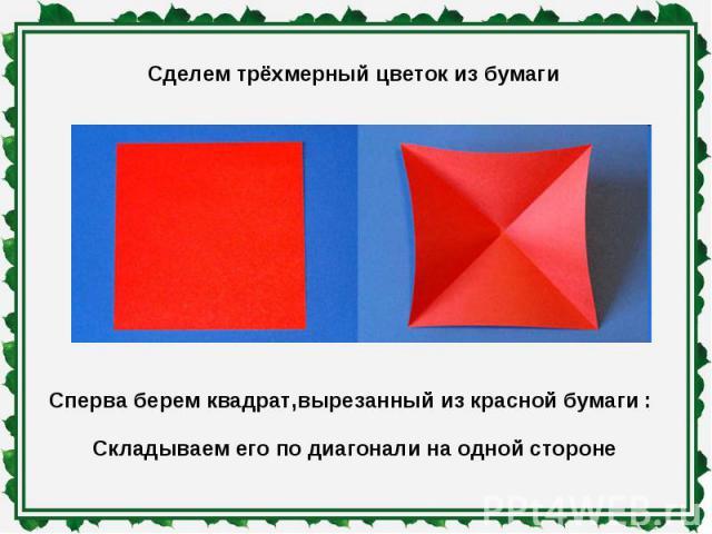 Сделем трёхмерный цветок из бумаги Сперва берем квадрат,вырезанный из красной бумаги : Складываем его по диагонали на одной стороне