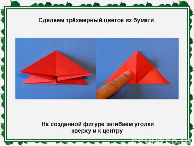 Сделаем трёхмерный цветок из бумаги На созданной фигуре загибаем уголки кверху и к центру