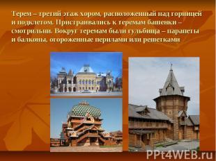 Терем – третий этаж хором, расположенный над горницей и подклетом. Пристраивалис
