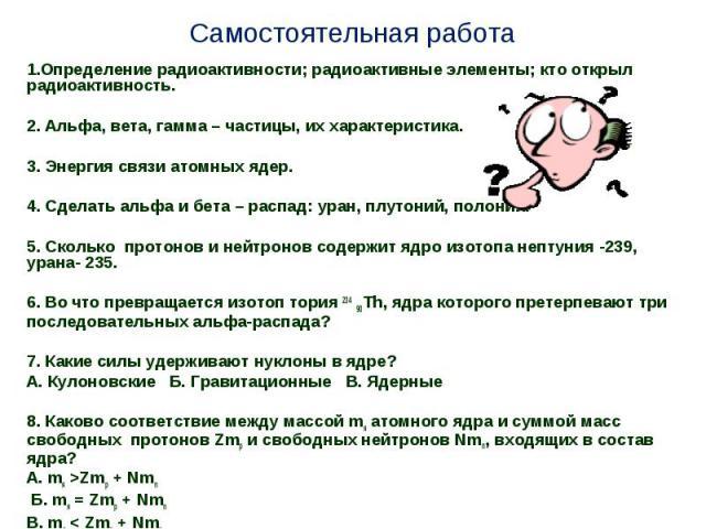Самостоятельная работа 1.Определение радиоактивности; радиоактивные элементы; кто открыл радиоактивность.2. Альфа, вета, гамма – частицы, их характеристика.3. Энергия связи атомных ядер.4. Сделать альфа и бета – распад: уран, плутоний, полоний.5. Ск…