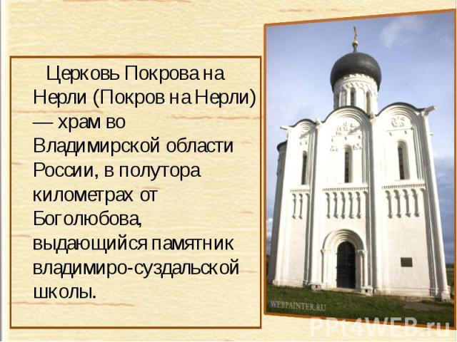 Церковь Покрова на Нерли (Покров на Нерли) — храм во Владимирской области России, в полутора километрах от Боголюбова, выдающийся памятник владимиро-суздальской школы.