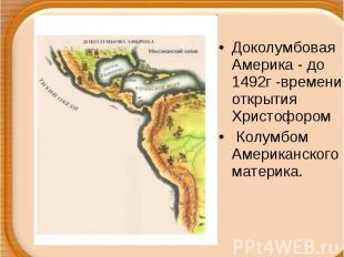 Доколумбовая Америка - до 1492г -времени открытия Христофором Колумбом Американс