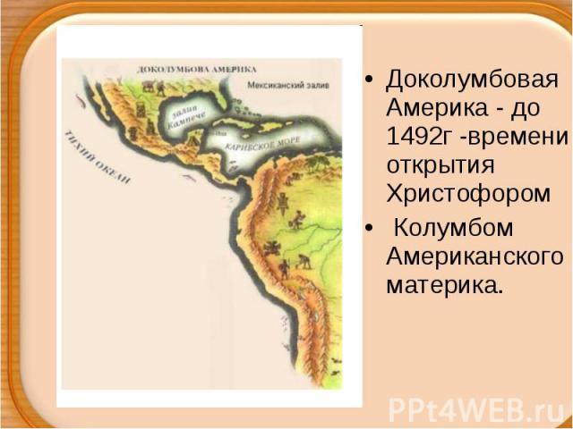 Доколумбовая Америка - до 1492г -времени открытия Христофором Колумбом Американского материка.
