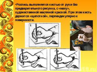 Роспись выполняется кистью от руки без предварительного рисунка, с «маху», худож