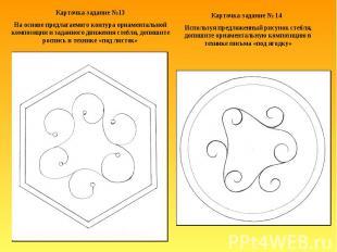 Карточка-задание №13На основе предлагаемого контура орнаментальной композиции и