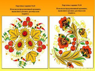 Карточка-задание №23Используя предложенный орнамент, выполните роспись досочки и