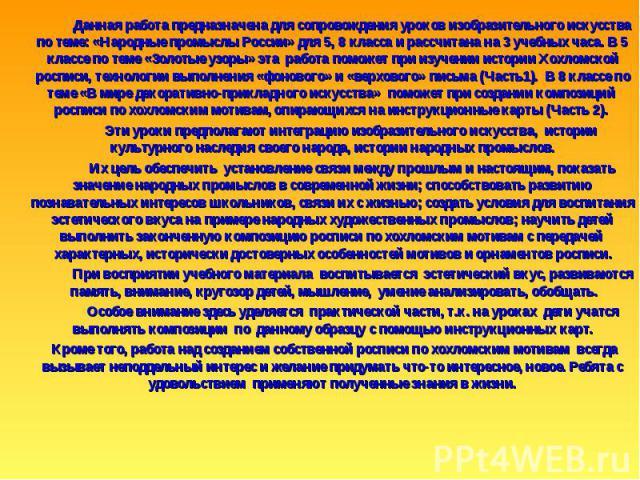 Данная работа предназначена для сопровождения уроков изобразительного искусства по теме: «Народные промыслы России» для 5, 8 класса и рассчитана на 3 учебных часа. В 5 классе по теме «Золотые узоры» эта работа поможет при изучении истории Хохломской…