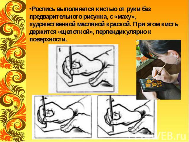 Роспись выполняется кистью от руки без предварительного рисунка, с «маху», художественной масляной краской. При этом кисть держится «щепоткой», перпендикулярно к поверхности.