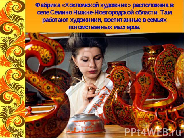 Фабрика «Хохломской художник» расположена в селе Семино Нижне-Новгородской области. Там работают художники, воспитанные в семьях потомственных мастеров.