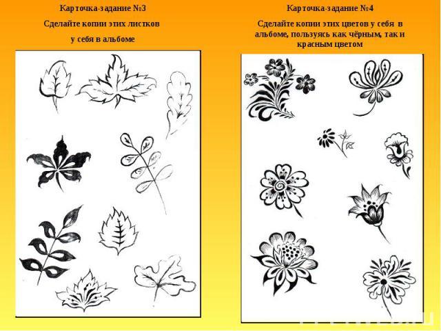 Карточка-задание №3Сделайте копии этих листков у себя в альбомеКарточка-задание №4Сделайте копии этих цветов у себя в альбоме, пользуясь как чёрным, так и красным цветом