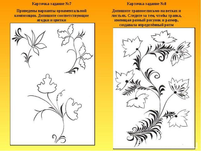 Карточка-задание №7Приведены варианты орнаментальной композиции. Допишите соответствующие ягодки и цветкиКарточка-задание №8Допишите травное письмо на ветках и листьях. Следите за тем, чтобы травка, имеющая разный рисунок и размер, создавала определ…