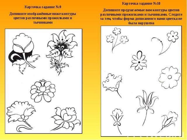 Карточка-задание №9Допишите изображённые ниже контуры цветов различными прожилками и тычинкамиКарточка-задание №10Допишите предлагаемые вам контуры цветов различными прожилками и тычинками. Следите за тем, чтобы форма дописанного вами цветка не была…