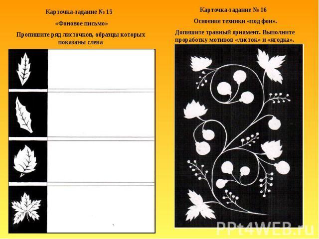Карточка-задание № 15 «Фоновое письмо»Пропишите ряд листочков, образцы которых показаны слеваКарточка-задание № 16 Освоение техники «под фон».Допишите травный орнамент. Выполните проработку мотивов «листок» и «ягодка».