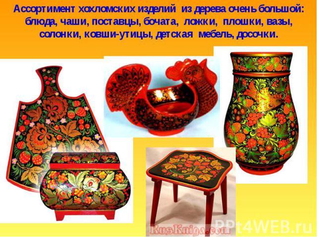 Ассортимент хохломских изделий из дерева очень большой: блюда, чаши, поставцы, бочата, ложки, плошки, вазы, солонки, ковши-утицы, детская мебель, досочки.