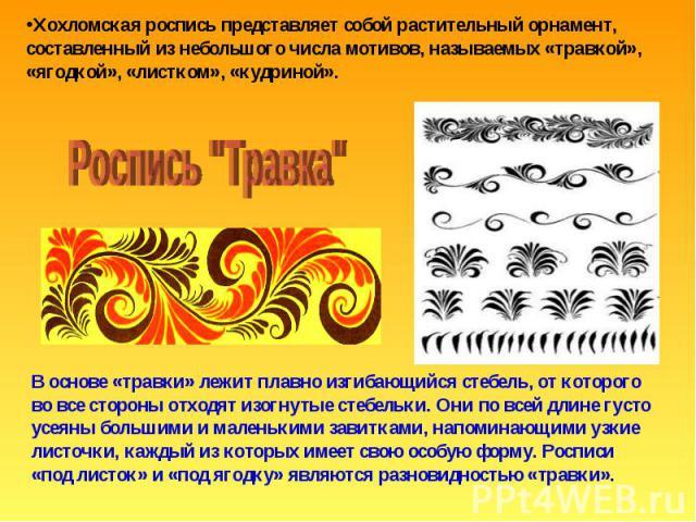 Хохломская роспись представляет собой растительный орнамент, составленный из небольшого числа мотивов, называемых «травкой», «ягодкой», «листком», «кудриной». Роспись