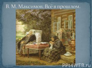 В. М. Максимов. Всё в прошлом.