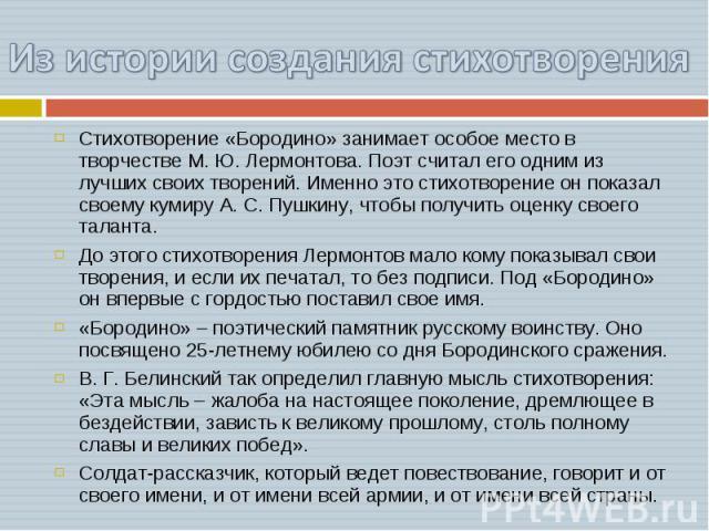 Из истории создания стихотворения Стихотворение «Бородино» занимает особое место в творчестве М. Ю. Лермонтова. Поэт считал его одним из лучших своих творений. Именно это стихотворение он показал своему кумиру А. С. Пушкину, чтобы получить оценку св…