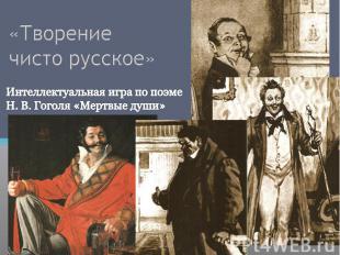 «Творение чисто русское» Интеллектуальная игра по поэме Н. В. Гоголя «Мертвые ду