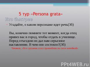 5 тур «Persona grata»Кто быстрее Угадайте, о каком персонаже идет речь(3б) Вы, к