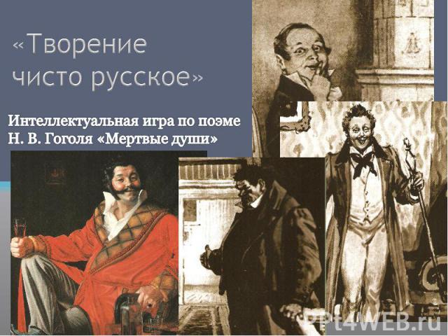 «Творение чисто русское» Интеллектуальная игра по поэме Н. В. Гоголя «Мертвые души»