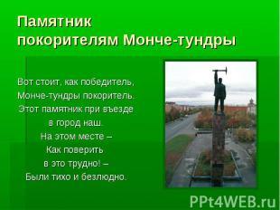 Памятникпокорителям Монче-тундры Вот стоит, как победитель,Монче-тундры покорите