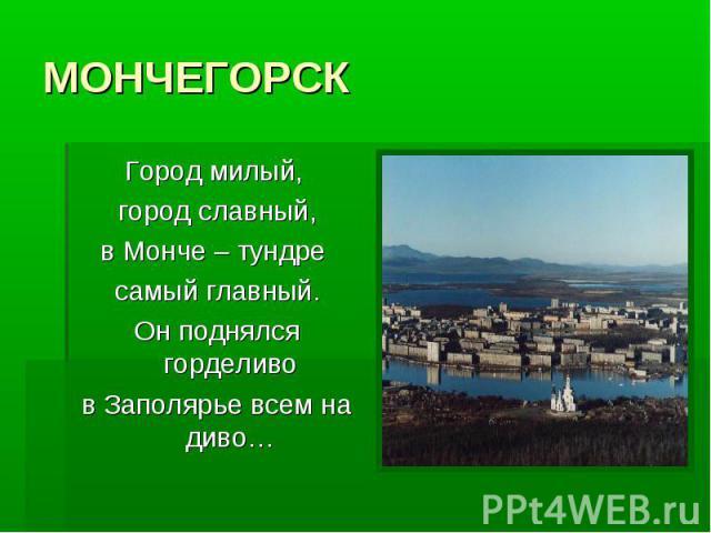 МОНЧЕГОРСК Город милый, город славный,в Монче – тундре самый главный.Он поднялся горделивов Заполярье всем на диво…