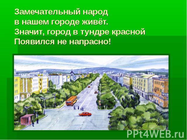 Замечательный народ в нашем городе живёт.Значит, город в тундре краснойПоявился не напрасно!