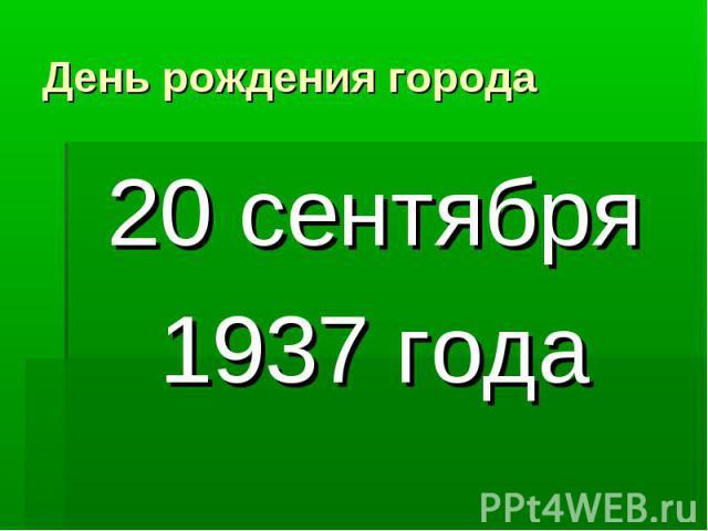 День рождения города 20 сентября1937 года
