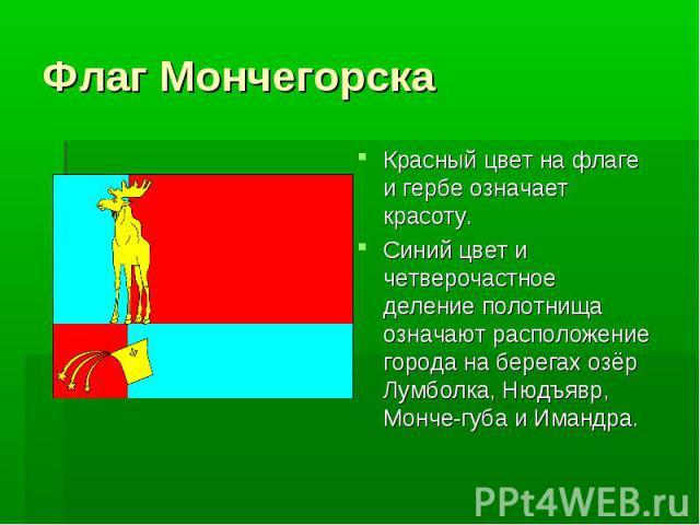 Флаг Мончегорска Красный цвет на флаге и гербе означает красоту.Синий цвет и четверочастное деление полотнища означают расположение города на берегах озёр Лумболка, Нюдъявр, Монче-губа и Имандра.
