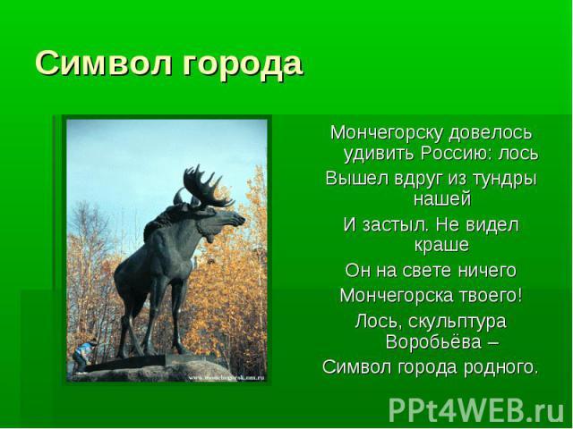 Символ города Мончегорску довелось удивить Россию: лосьВышел вдруг из тундры нашейИ застыл. Не видел крашеОн на свете ничегоМончегорска твоего!Лось, скульптура Воробьёва –Символ города родного.