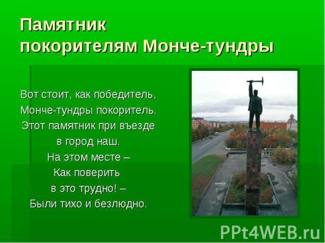 Памятникпокорителям Монче-тундры Вот стоит, как победитель,Монче-тундры покоритель.Этот памятник при въезде в город наш. На этом месте –Как поверить в это трудно! –Были тихо и безлюдно.