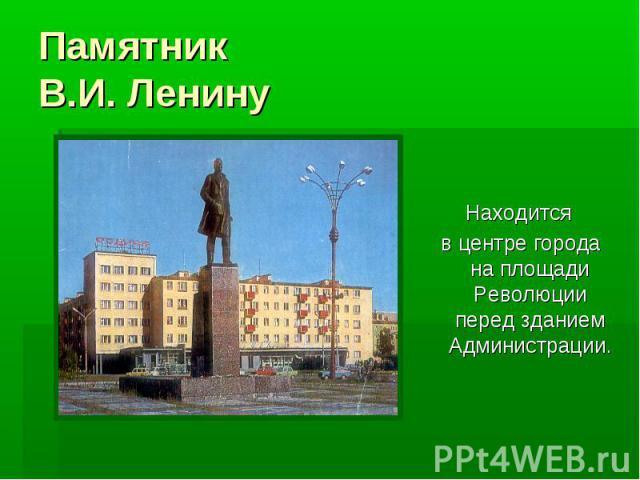 ПамятникВ.И. Ленину Находится в центре города на площади Революции перед зданием Администрации.