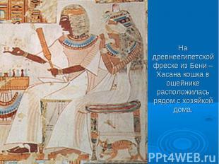 На древнеегипетской фреске из Бени – Хасана кошка в ошейнике расположилась рядом