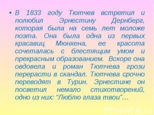 В 1833 году Тютчев встретил и полюбил Эрнестину Дернберг, которая была на семь л