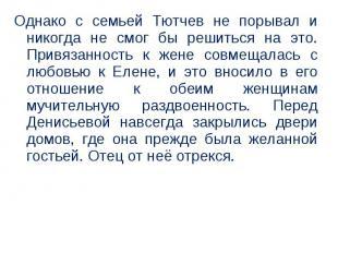 Однако с семьей Тютчев не порывал и никогда не смог бы решиться на это. Привязан
