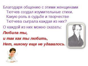 Благодаря общению с этими женщинами Тютчев создал изумительные стихи. Какую роль