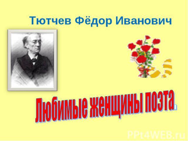 Тютчев Фёдор Иванович Любимые женщины поэта.