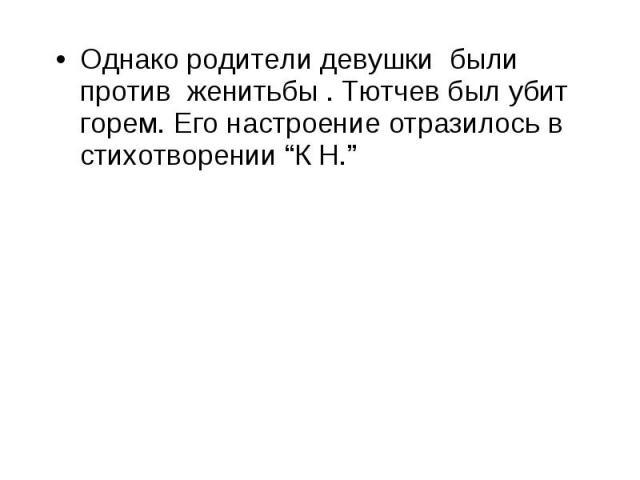 """Однако родители девушки были против женитьбы . Тютчев был убит горем. Его настроение отразилось в стихотворении """"К Н."""""""