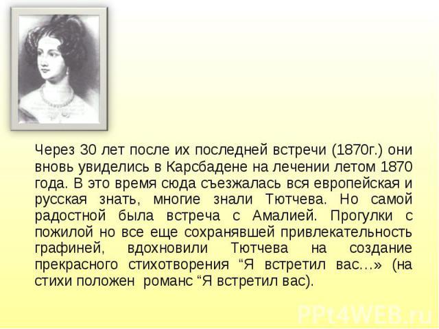 Через 30 лет после их последней встречи (1870г.) они вновь увиделись в Карсбадене на лечении летом 1870 года. В это время сюда съезжалась вся европейская и русская знать, многие знали Тютчева. Но самой радостной была встреча с Амалией. Прогулки с по…