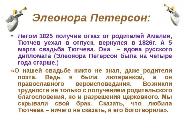 Элеонора Петерсон: Летом 1825 получив отказ от родителей Амалии, Тютчев уехал в отпуск, вернулся в 1826г. А 5 марта свадьба Тютчева. Она – вдова русского дипломата (Элеонора Петерсон была на четыре года старше.)«О нашей свадьбе никто не знал, даже р…