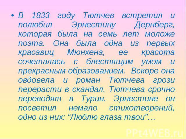 В 1833 году Тютчев встретил и полюбил Эрнестину Дернберг, которая была на семь лет моложе поэта. Она была одна из первых красавиц Мюнхена, ее красота сочеталась с блестящим умом и прекрасным образованием. Вскоре она овдовела и роман Тютчева грози пе…