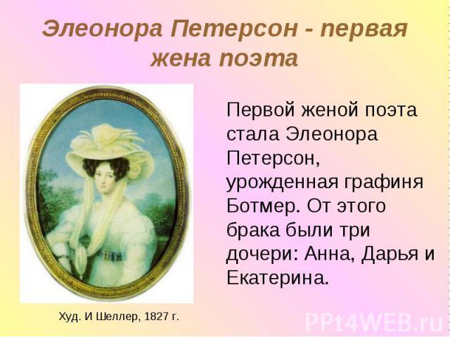 Элеонора Петерсон - первая жена поэта Первой женой поэта стала Элеонора Петерсон, урожденная графиня Ботмер. От этого брака были три дочери: Анна, Дарья и Екатерина.Худ. И Шеллер, 1827 г.