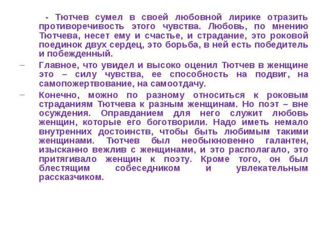 - Тютчев сумел в своей любовной лирике отразить противоречивость этого чувства. Любовь, по мнению Тютчева, несет ему и счастье, и страдание, это роковой поединок двух сердец, это борьба, в ней есть победитель и побежденный. Главное, что увидел и выс…