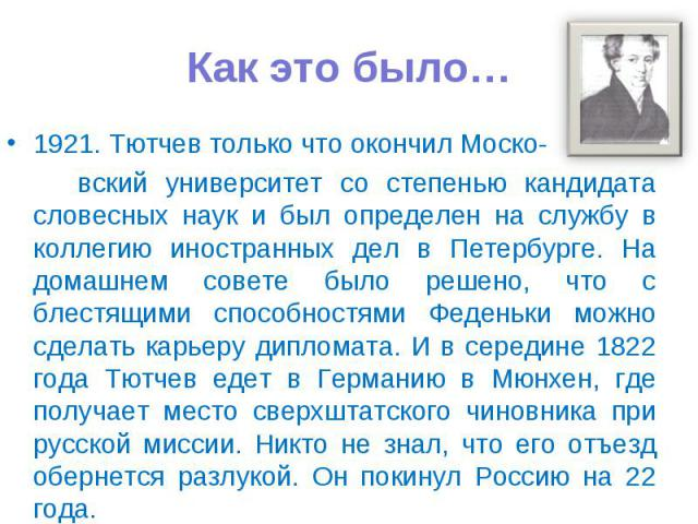 Как это было… 1921. Тютчев только что окончил Моско- вский университет со степенью кандидата словесных наук и был определен на службу в коллегию иностранных дел в Петербурге. На домашнем совете было решено, что с блестящими способностями Феденьки мо…