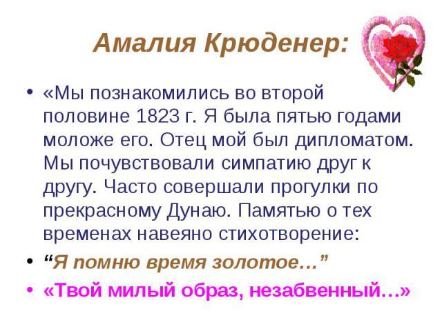 Амалия Крюденер: «Мы познакомились во второй половине 1823 г. Я была пятью годами моложе его. Отец мой был дипломатом. Мы почувствовали симпатию друг к другу. Часто совершали прогулки по прекрасному Дунаю. Памятью о тех временах навеяно стихотворени…