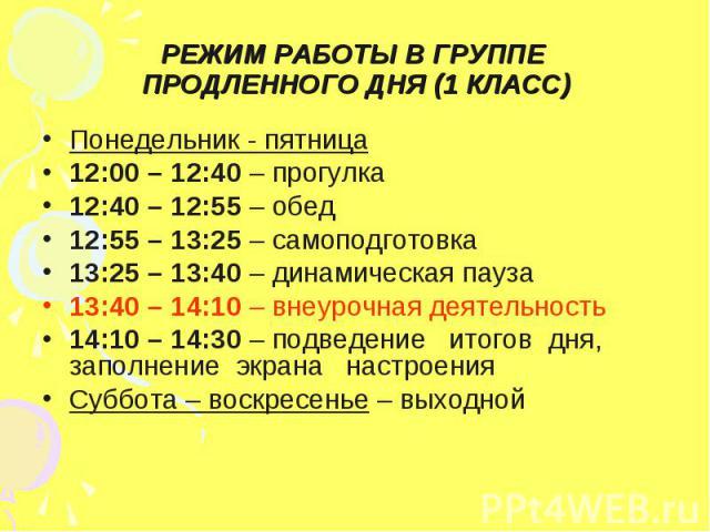 РЕЖИМ РАБОТЫ В ГРУППЕ ПРОДЛЕННОГО ДНЯ (1 КЛАСС) Понедельник - пятница12:00 – 12:40 – прогулка12:40 – 12:55 – обед12:55 – 13:25 – самоподготовка13:25 – 13:40 – динамическая пауза13:40 – 14:10 – внеурочная деятельность14:10 – 14:30 – подведение итогов…