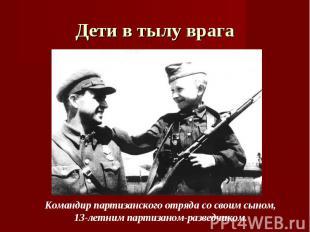 Дети в тылу врага Командир партизанского отряда со своим сыном, 13-летним партиз