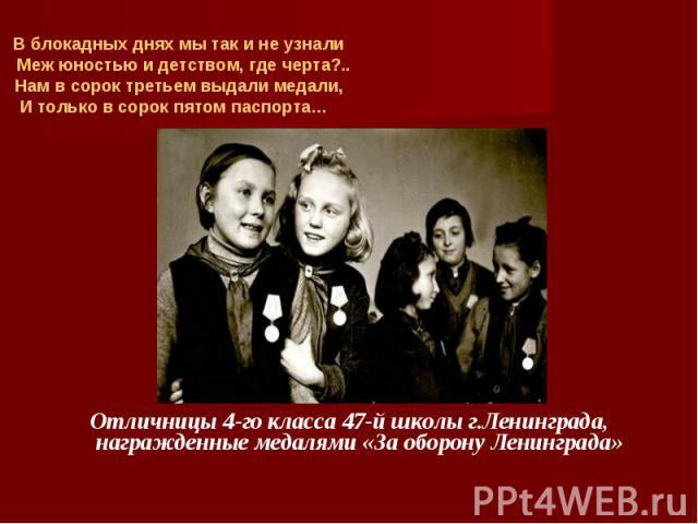 В блокадных днях мы так и не узнали Меж юностью и детством, где черта?.. Нам в сорок третьем выдали медали,И только в сорок пятом паспорта… Отличницы 4-го класса 47-й школы г.Ленинграда, награжденные медалями «За оборону Ленинграда»