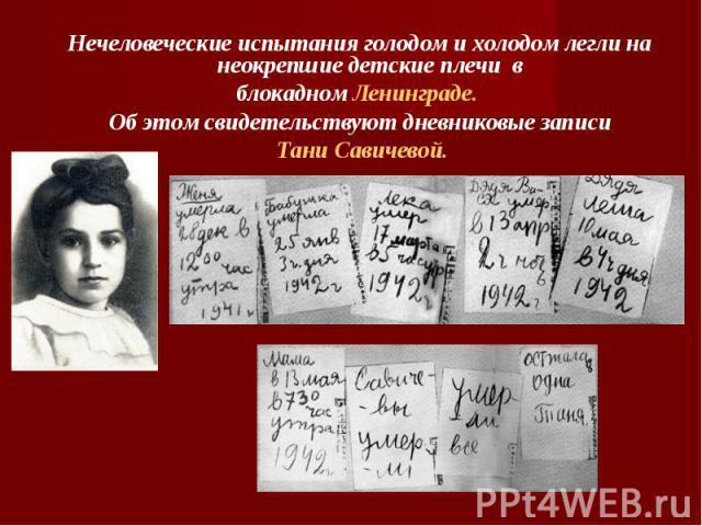 Нечеловеческие испытания голодом и холодом легли на неокрепшие детские плечи в блокадном Ленинграде. Об этом свидетельствуют дневниковые записи Тани Савичевой.