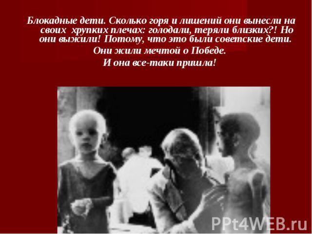 Блокадные дети. Сколько горя и лишений они вынесли на своих хрупких плечах: голодали, теряли близких?! Но они выжили! Потому, что это были советские дети. Они жили мечтой о Победе. И она все-таки пришла!